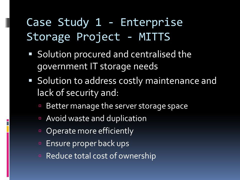 Case Study 1 - Enterprise Storage Project - MITTS  Solution procured and centralised the government IT storage needs  Solution to address costly maintenance and lack of security and:  Better manage the server storage space  Avoid waste and duplication  Operate more efficiently  Ensure proper back ups  Reduce total cost of ownership