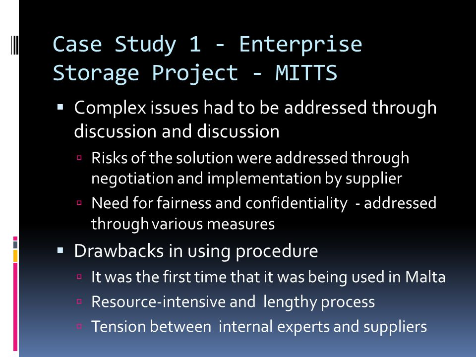 Case Study 1 - Enterprise Storage Project - MITTS  Complex issues had to be addressed through discussion and discussion  Risks of the solution were addressed through negotiation and implementation by supplier  Need for fairness and confidentiality - addressed through various measures  Drawbacks in using procedure  It was the first time that it was being used in Malta  Resource-intensive and lengthy process  Tension between internal experts and suppliers