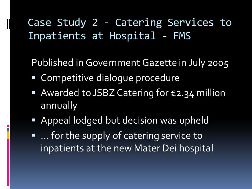 Case Study 2 - Catering Services to Inpatients at Hospital - FMS Published in Government Gazette in July 2005  Competitive dialogue procedure  Awarded to JSBZ Catering for €2.34 million annually  Appeal lodged but decision was upheld  … for the supply of catering service to inpatients at the new Mater Dei hospital