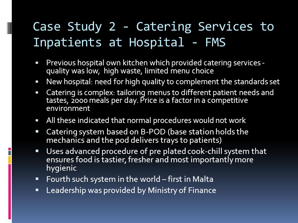 Case Study 2 - Catering Services to Inpatients at Hospital - FMS  Previous hospital own kitchen which provided catering services - quality was low, high waste, limited menu choice  New hospital: need for high quality to complement the standards set  Catering is complex: tailoring menus to different patient needs and tastes, 2000 meals per day.
