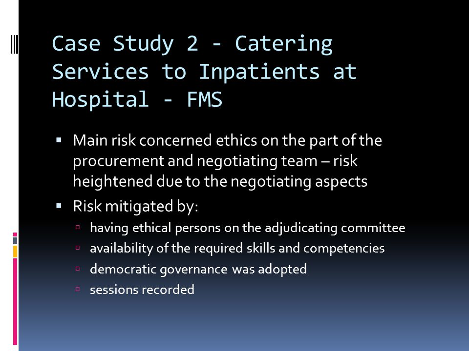 Case Study 2 - Catering Services to Inpatients at Hospital - FMS  Main risk concerned ethics on the part of the procurement and negotiating team – risk heightened due to the negotiating aspects  Risk mitigated by:  having ethical persons on the adjudicating committee  availability of the required skills and competencies  democratic governance was adopted  sessions recorded