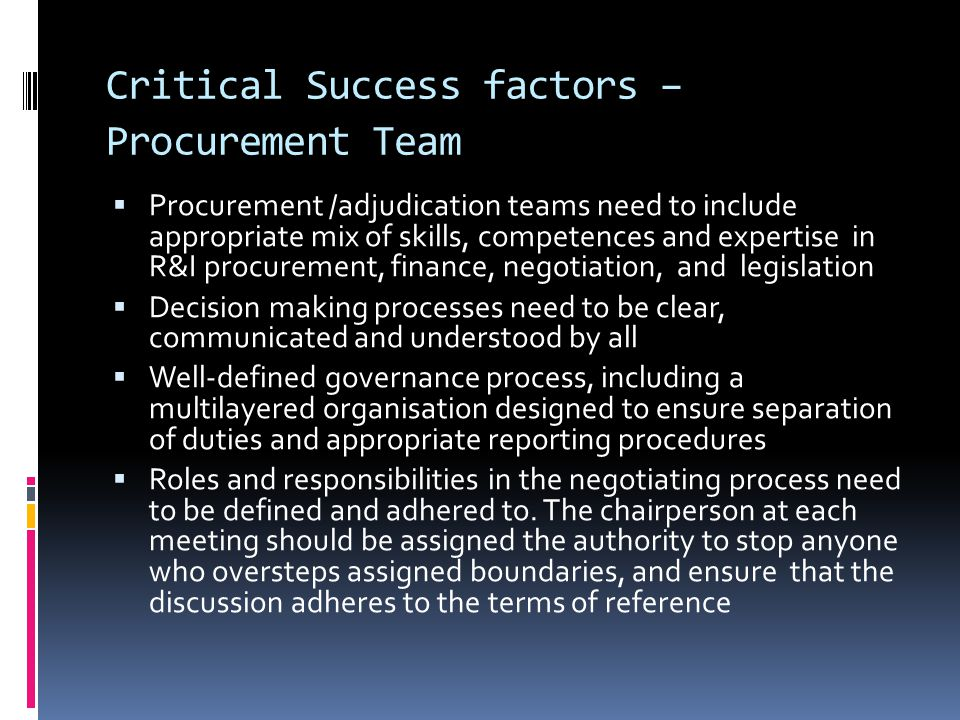 Critical Success factors – Procurement Team  Procurement /adjudication teams need to include appropriate mix of skills, competences and expertise in R&I procurement, finance, negotiation, and legislation  Decision making processes need to be clear, communicated and understood by all  Well-defined governance process, including a multilayered organisation designed to ensure separation of duties and appropriate reporting procedures  Roles and responsibilities in the negotiating process need to be defined and adhered to.