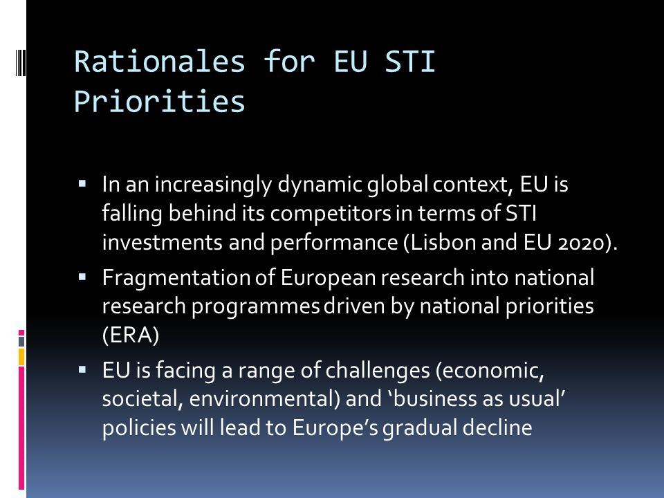 Rationales for EU STI Priorities  In an increasingly dynamic global context, EU is falling behind its competitors in terms of STI investments and performance (Lisbon and EU 2020).