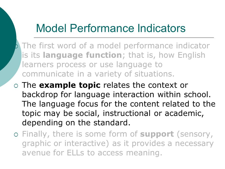 Model Performance Indicators  The first word of a model performance indicator is its language function; that is, how English learners process or use language to communicate in a variety of situations.