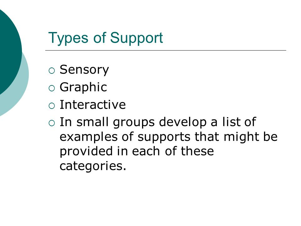 Types of Support  Sensory  Graphic  Interactive  In small groups develop a list of examples of supports that might be provided in each of these categories.