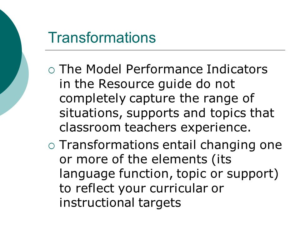 Transformations  The Model Performance Indicators in the Resource guide do not completely capture the range of situations, supports and topics that classroom teachers experience.