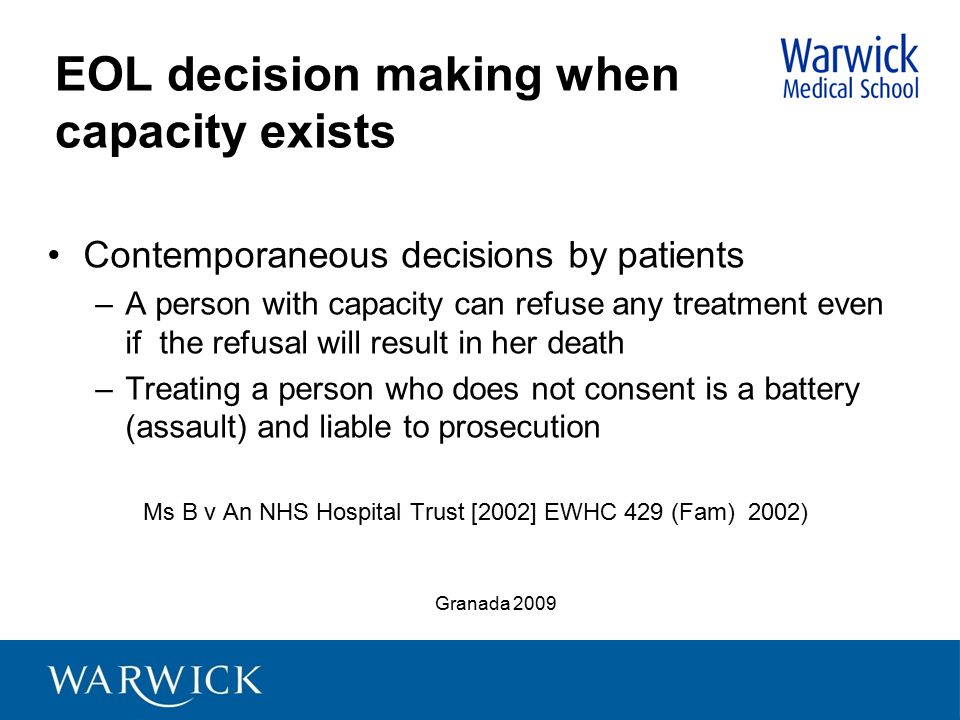 EOL decision making when capacity exists Contemporaneous decisions by patients –A person with capacity can refuse any treatment even if the refusal wi