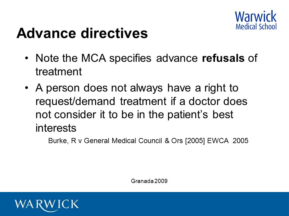 Advance directives Note the MCA specifies advance refusals of treatment A person does not always have a right to request/demand treatment if a doctor