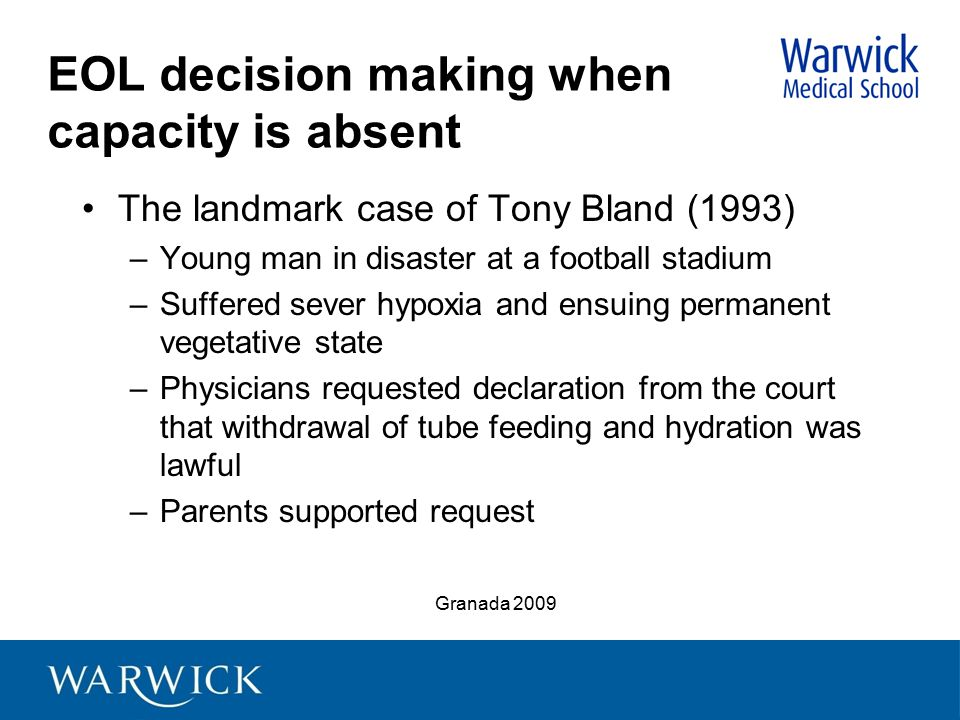 EOL decision making when capacity is absent The landmark case of Tony Bland (1993) –Young man in disaster at a football stadium –Suffered sever hypoxi