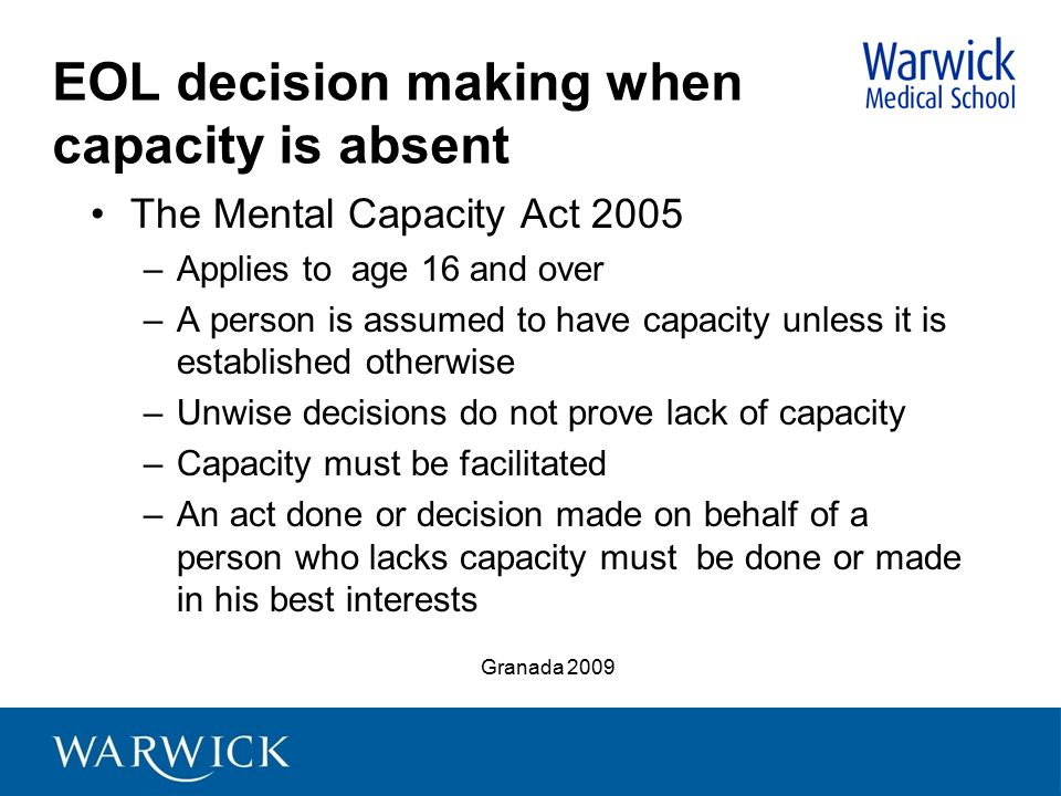 EOL decision making when capacity is absent The Mental Capacity Act 2005 –Applies to age 16 and over –A person is assumed to have capacity unless it i