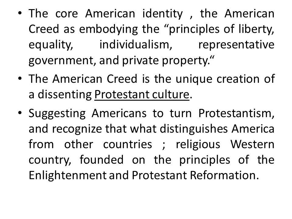 The core American identity, the American Creed as embodying the principles of liberty, equality, individualism, representative government, and private property. The American Creed is the unique creation of a dissenting Protestant culture.