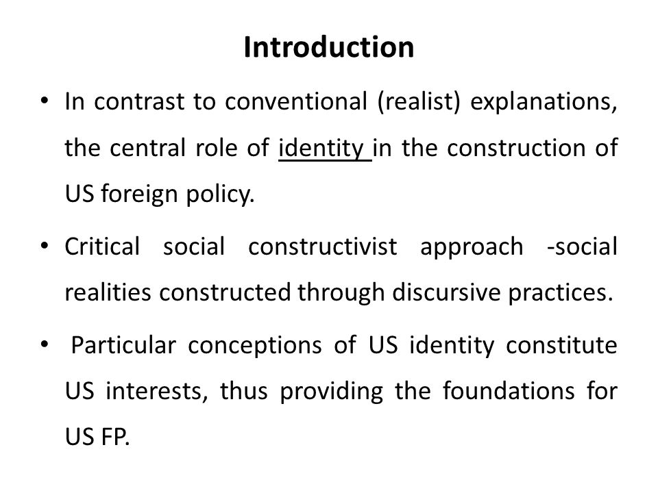 Introduction In contrast to conventional (realist) explanations, the central role of identity in the construction of US foreign policy.