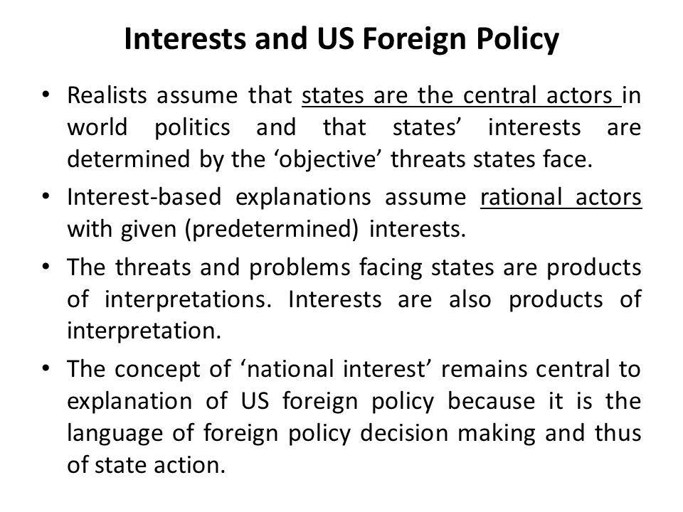Interests and US Foreign Policy Realists assume that states are the central actors in world politics and that states' interests are determined by the 'objective' threats states face.