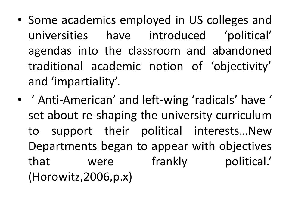 Some academics employed in US colleges and universities have introduced 'political' agendas into the classroom and abandoned traditional academic notion of 'objectivity' and 'impartiality'.