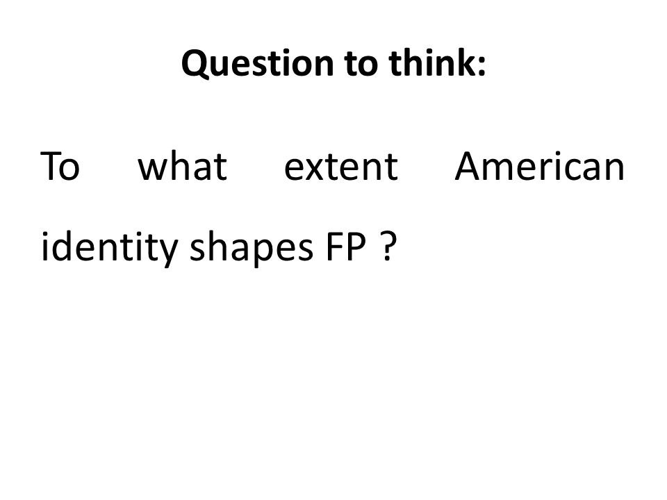 Question to think: To what extent American identity shapes FP