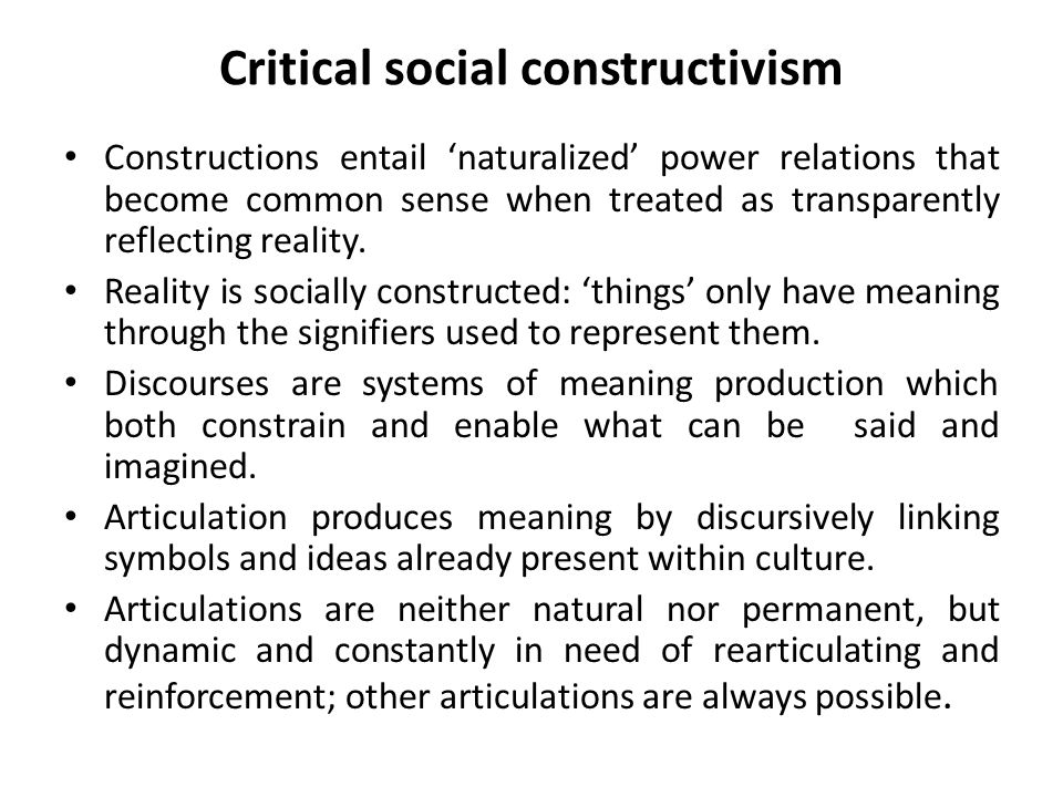 Critical social constructivism Constructions entail 'naturalized' power relations that become common sense when treated as transparently reflecting reality.