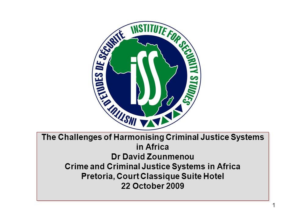 www.issafrica.org The Challenges of Harmonising Criminal Justice Systems in Africa Dr David Zounmenou Crime and Criminal Justice Systems in Africa Pretoria, Court Classique Suite Hotel 22 October 2009 1