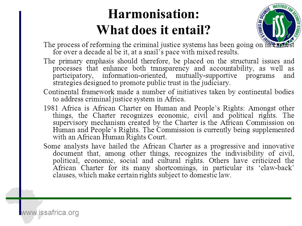 www.issafrica.org Harmonisation: What does it entail? The process of reforming the criminal justice systems has been going on in earnest for over a de