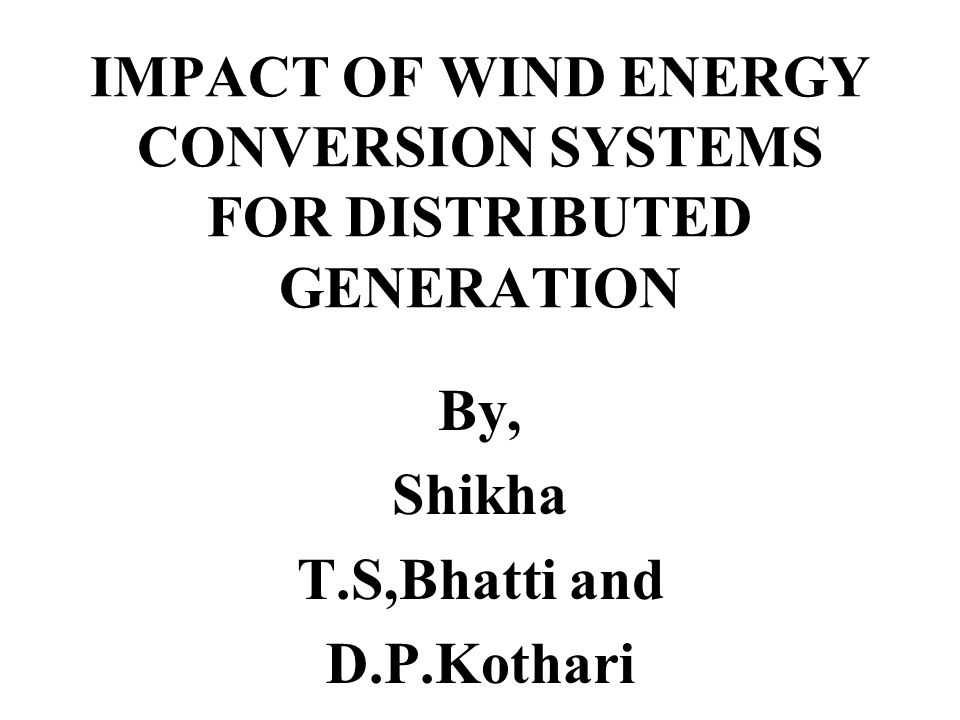 IMPACT OF WIND ENERGY CONVERSION SYSTEMS FOR DISTRIBUTED GENERATION By, Shikha T.S,Bhatti and D.P.Kothari