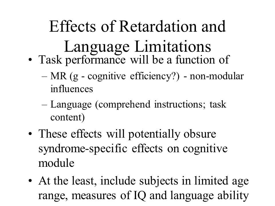 Effects of Retardation and Language Limitations Task performance will be a function of –MR (g - cognitive efficiency ) - non-modular influences –Language (comprehend instructions; task content) These effects will potentially obsure syndrome-specific effects on cognitive module At the least, include subjects in limited age range, measures of IQ and language ability