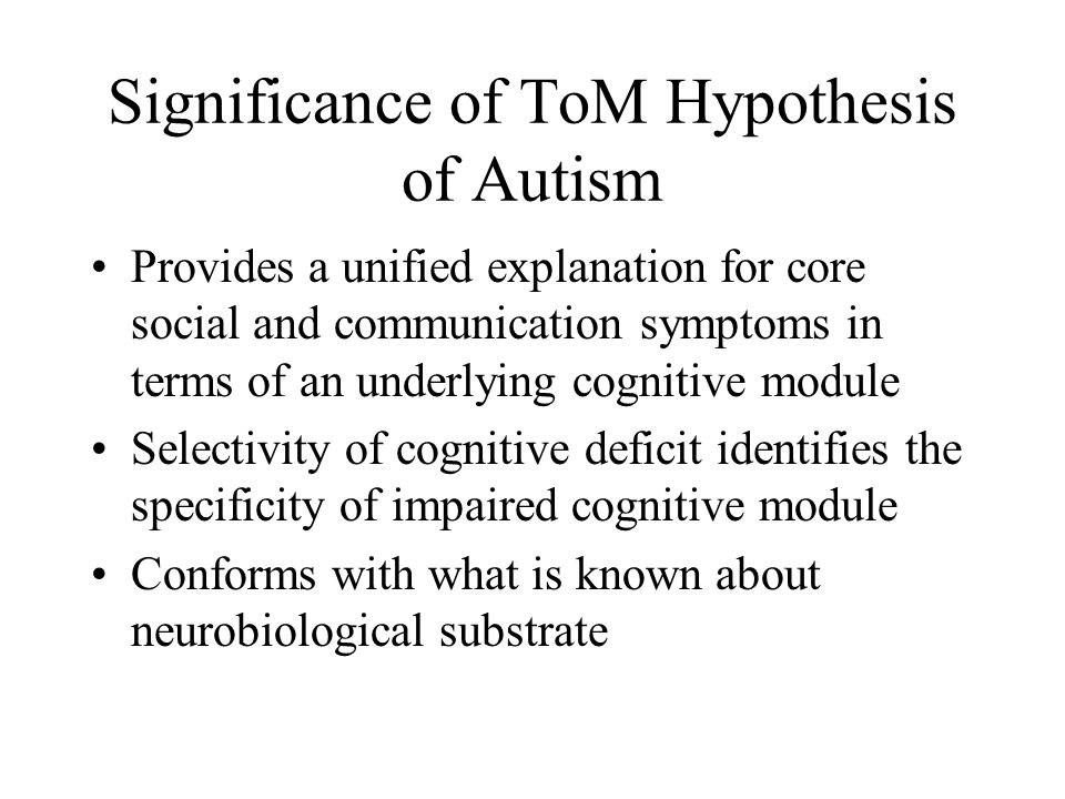Significance of ToM Hypothesis of Autism Provides a unified explanation for core social and communication symptoms in terms of an underlying cognitive module Selectivity of cognitive deficit identifies the specificity of impaired cognitive module Conforms with what is known about neurobiological substrate