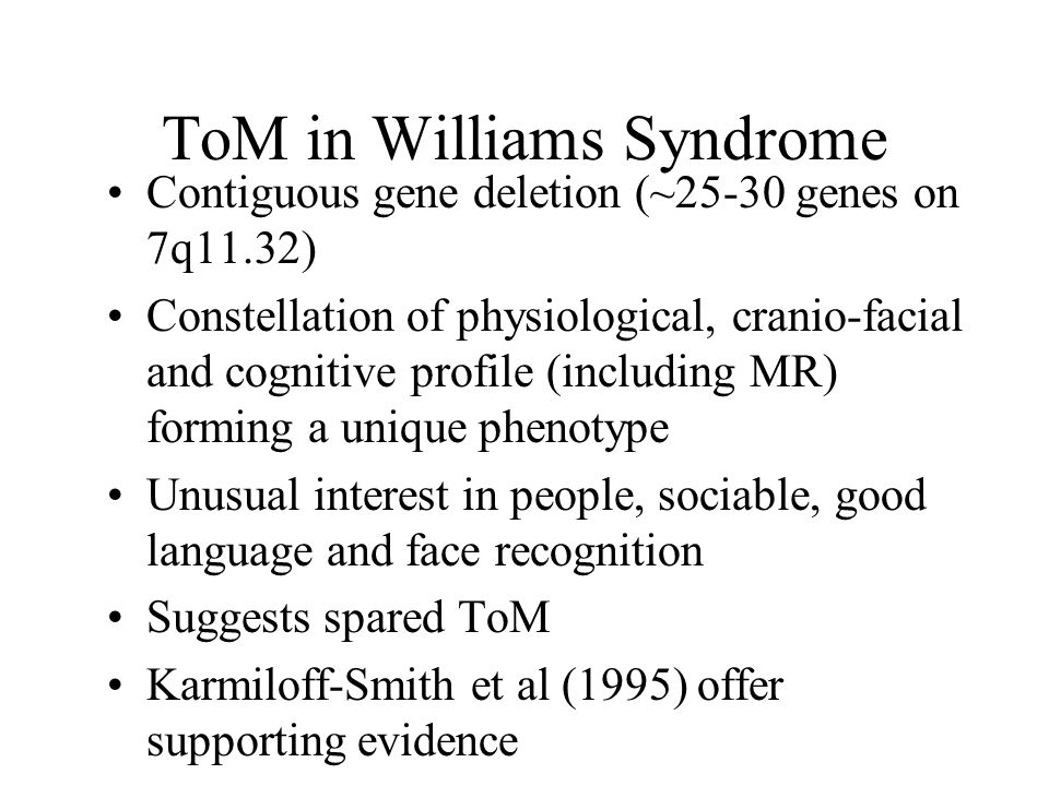 ToM in Williams Syndrome Contiguous gene deletion (~25-30 genes on 7q11.32) Constellation of physiological, cranio-facial and cognitive profile (including MR) forming a unique phenotype Unusual interest in people, sociable, good language and face recognition Suggests spared ToM Karmiloff-Smith et al (1995) offer supporting evidence