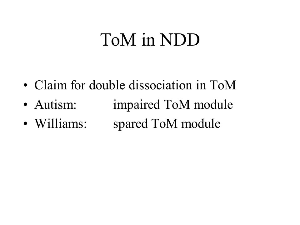 ToM in NDD Claim for double dissociation in ToM Autism: impaired ToM module Williams: spared ToM module