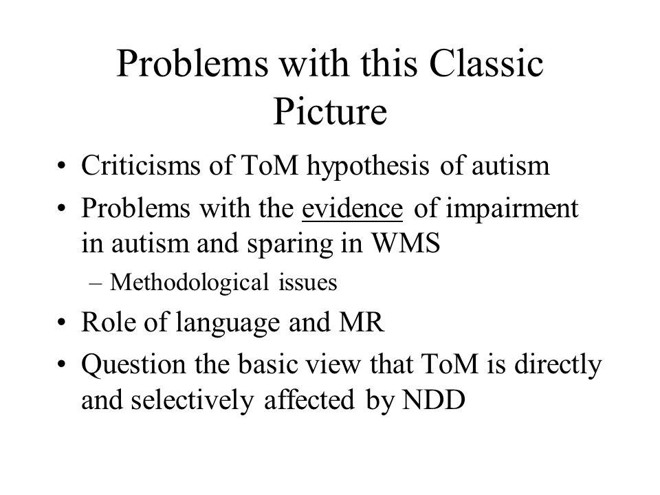 Problems with this Classic Picture Criticisms of ToM hypothesis of autism Problems with the evidence of impairment in autism and sparing in WMS –Methodological issues Role of language and MR Question the basic view that ToM is directly and selectively affected by NDD