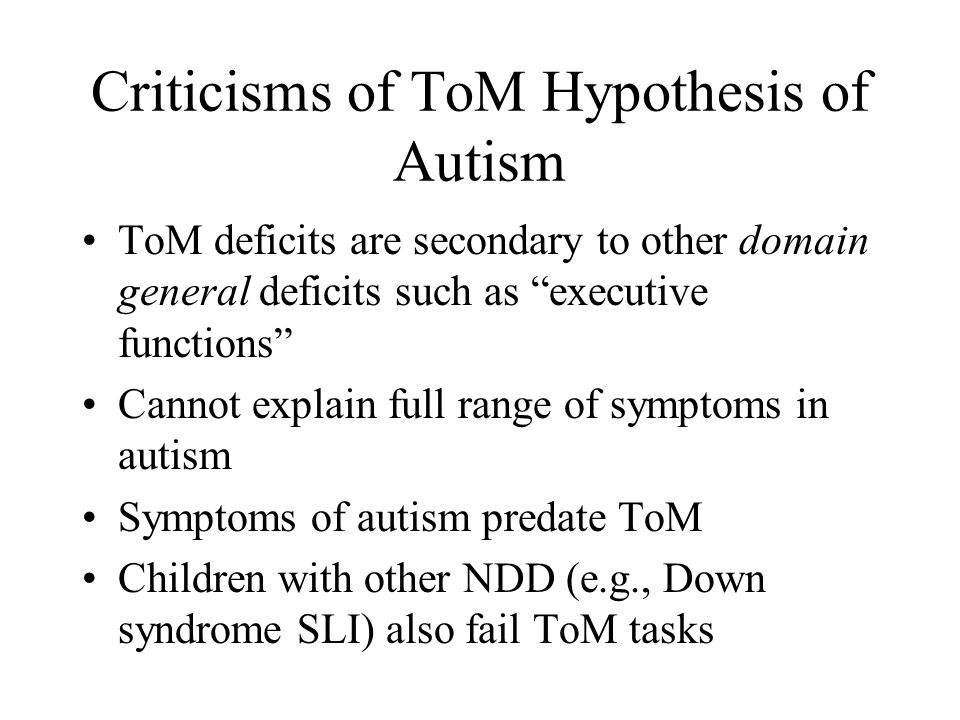 Criticisms of ToM Hypothesis of Autism ToM deficits are secondary to other domain general deficits such as executive functions Cannot explain full range of symptoms in autism Symptoms of autism predate ToM Children with other NDD (e.g., Down syndrome SLI) also fail ToM tasks