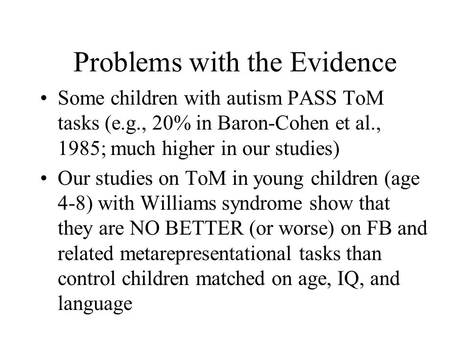 Problems with the Evidence Some children with autism PASS ToM tasks (e.g., 20% in Baron-Cohen et al., 1985; much higher in our studies) Our studies on