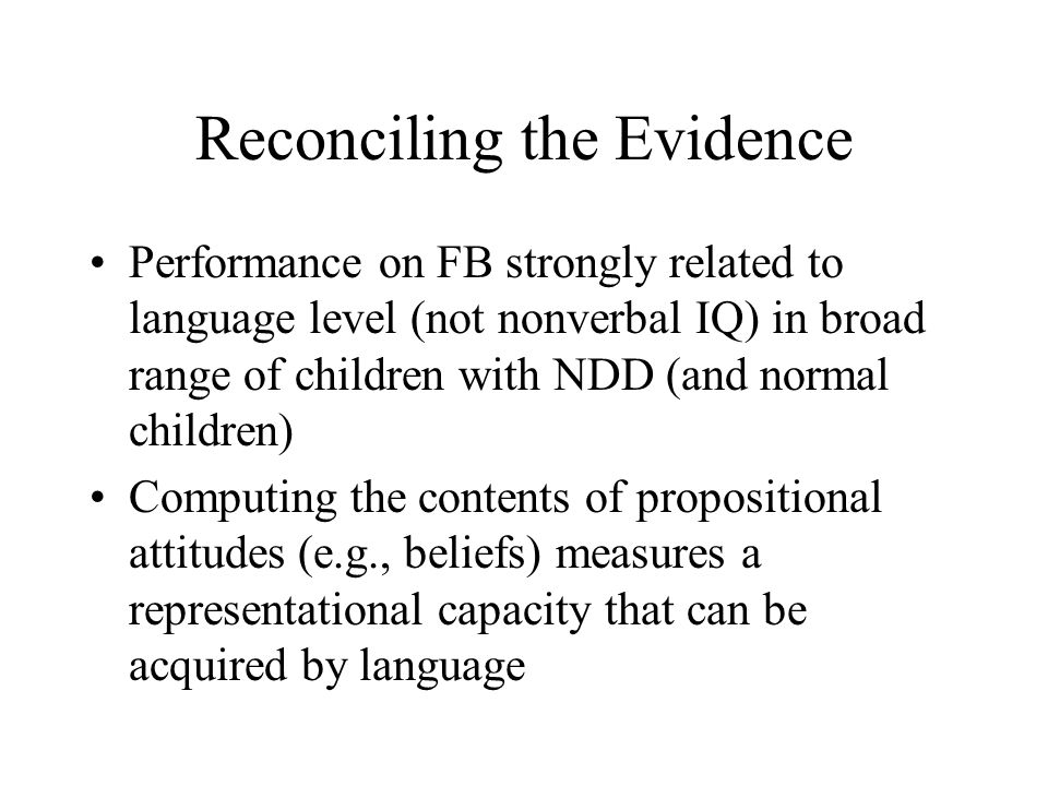 Reconciling the Evidence Performance on FB strongly related to language level (not nonverbal IQ) in broad range of children with NDD (and normal children) Computing the contents of propositional attitudes (e.g., beliefs) measures a representational capacity that can be acquired by language