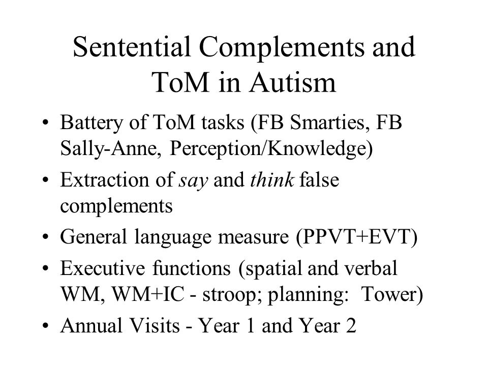 Sentential Complements and ToM in Autism Battery of ToM tasks (FB Smarties, FB Sally-Anne, Perception/Knowledge) Extraction of say and think false complements General language measure (PPVT+EVT) Executive functions (spatial and verbal WM, WM+IC - stroop; planning: Tower) Annual Visits - Year 1 and Year 2