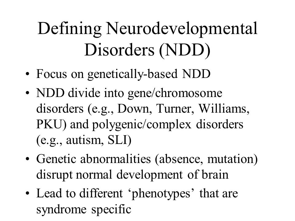 Defining Neurodevelopmental Disorders (NDD) Focus on genetically-based NDD NDD divide into gene/chromosome disorders (e.g., Down, Turner, Williams, PK