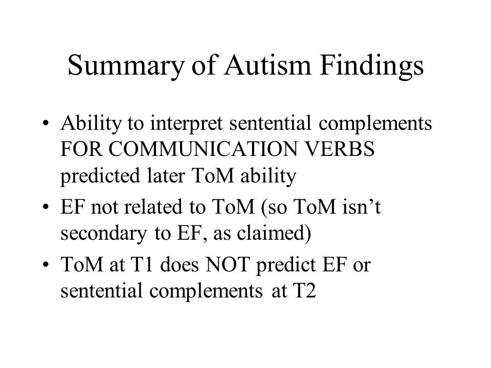 Summary of Autism Findings Ability to interpret sentential complements FOR COMMUNICATION VERBS predicted later ToM ability EF not related to ToM (so T