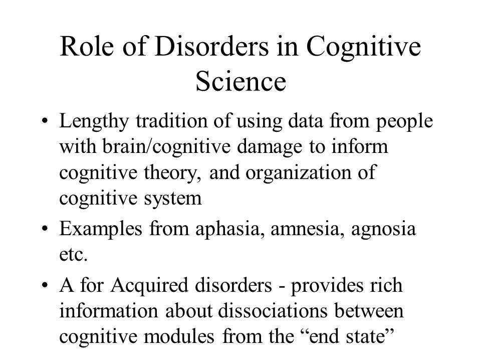 Role of Disorders in Cognitive Science Lengthy tradition of using data from people with brain/cognitive damage to inform cognitive theory, and organiz