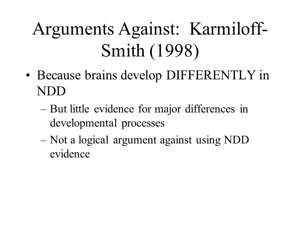 Arguments Against: Karmiloff- Smith (1998) Because brains develop DIFFERENTLY in NDD –But little evidence for major differences in developmental processes –Not a logical argument against using NDD evidence