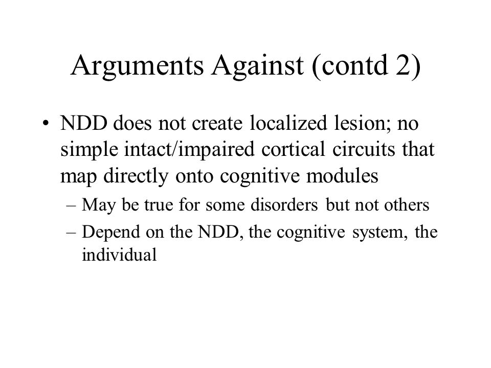 Arguments Against (contd 2) NDD does not create localized lesion; no simple intact/impaired cortical circuits that map directly onto cognitive modules –May be true for some disorders but not others –Depend on the NDD, the cognitive system, the individual