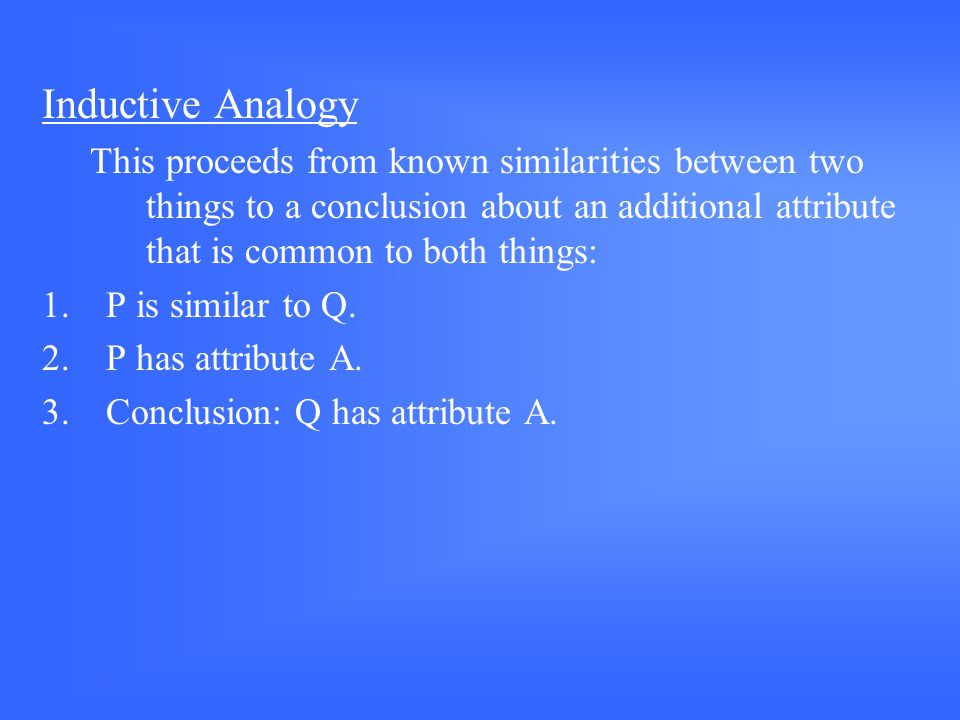 Inductive Analogy This proceeds from known similarities between two things to a conclusion about an additional attribute that is common to both things: 1.P is similar to Q.