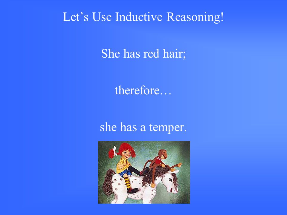 Let's Use Inductive Reasoning! She has red hair; therefore… she has a temper. GREAT !