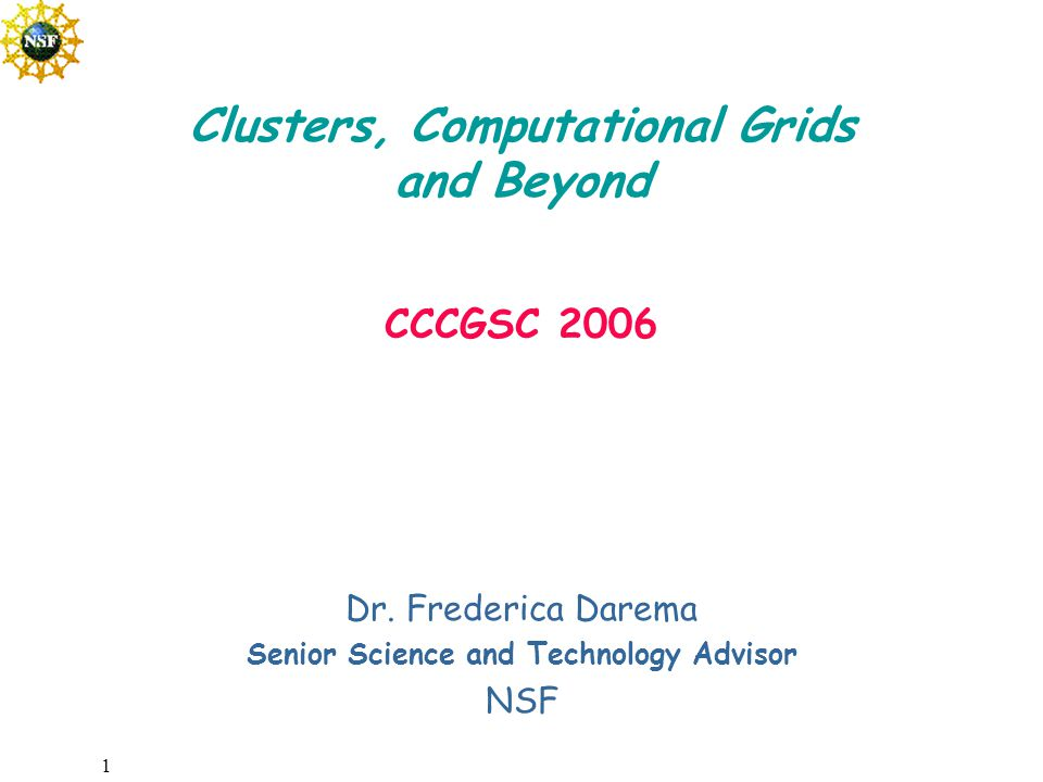 1 Dr. Frederica Darema Senior Science and Technology Advisor NSF Clusters, Computational Grids and Beyond CCCGSC 2006
