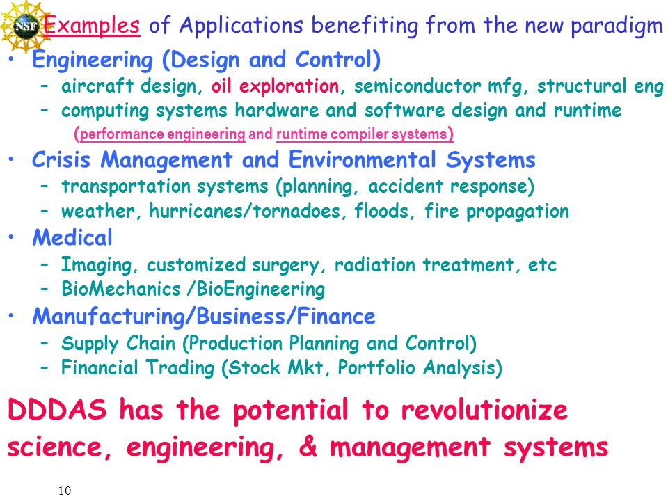 10 Examples of Applications benefiting from the new paradigm Engineering (Design and Control) –aircraft design, oil exploration, semiconductor mfg, structural eng –computing systems hardware and software design and runtime ( performance engineering and runtime compiler systems ) Crisis Management and Environmental Systems –transportation systems (planning, accident response) –weather, hurricanes/tornadoes, floods, fire propagation Medical –Imaging, customized surgery, radiation treatment, etc –BioMechanics /BioEngineering Manufacturing/Business/Finance –Supply Chain (Production Planning and Control) –Financial Trading (Stock Mkt, Portfolio Analysis) DDDAS has the potential to revolutionize science, engineering, & management systems