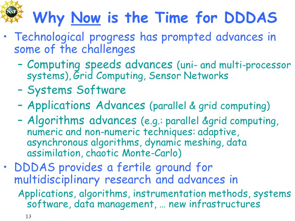 13 Why Now is the Time for DDDAS Technological progress has prompted advances in some of the challenges –Computing speeds advances (uni- and multi-processor systems), Grid Computing, Sensor Networks –Systems Software –Applications Advances (parallel & grid computing) –Algorithms advances (e.g.: parallel &grid computing, numeric and non-numeric techniques: adaptive, asynchronous algorithms, dynamic meshing, data assimilation, chaotic Monte-Carlo) DDDAS provides a fertile ground for multidisciplinary research and advances in Applications, algorithms, instrumentation methods, systems software, data management, … new infrastructures