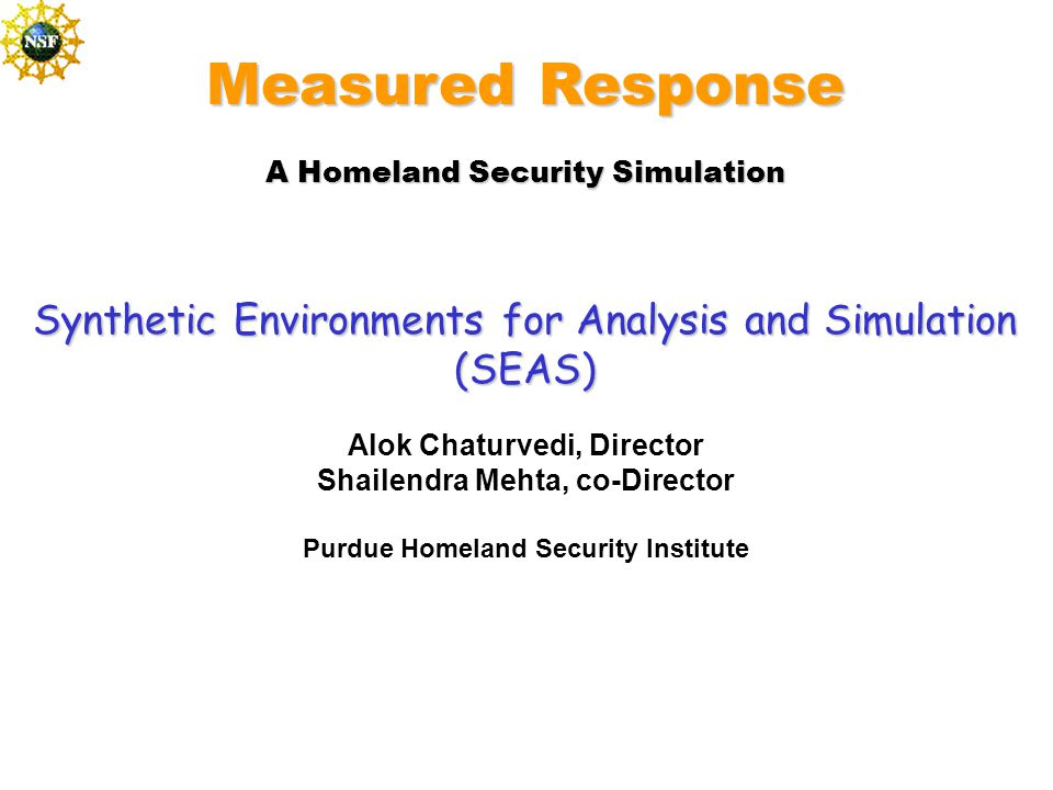Measured Response A Homeland Security Simulation Synthetic Environments for Analysis and Simulation (SEAS) Alok Chaturvedi, Director Shailendra Mehta, co-Director Purdue Homeland Security Institute