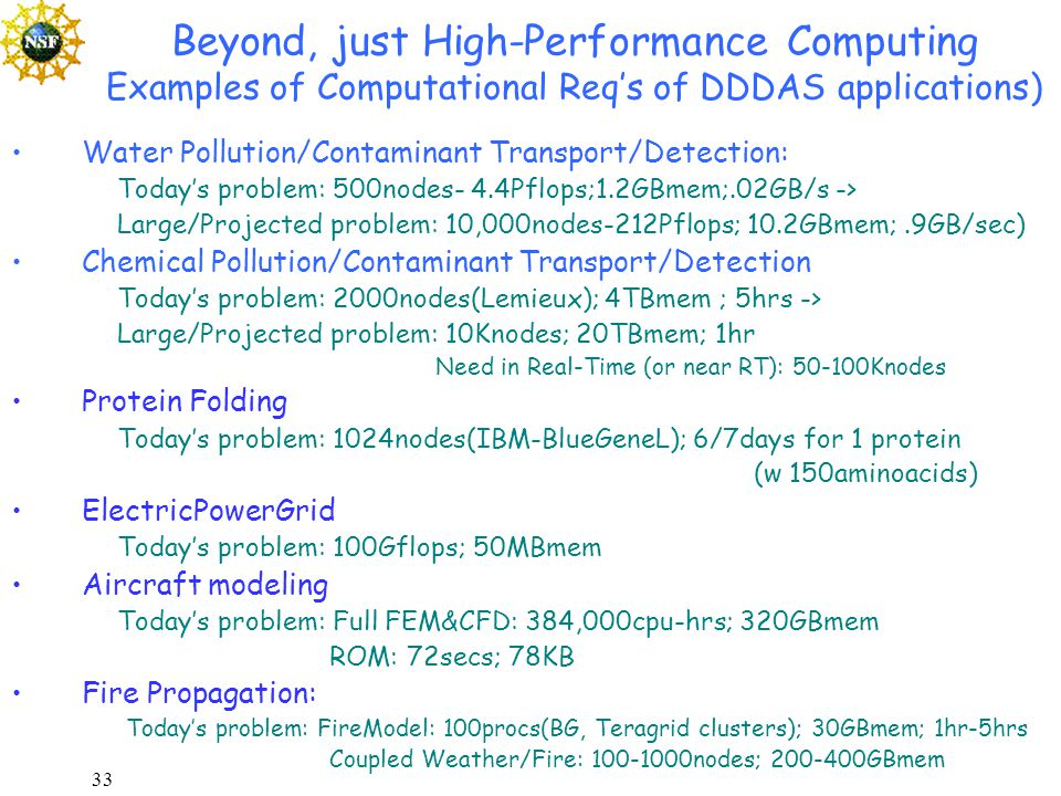 33 Beyond, just High-Performance Computing Examples of Computational Req's of DDDAS applications) Water Pollution/Contaminant Transport/Detection: Today's problem: 500nodes- 4.4Pflops;1.2GBmem;.02GB/s -> Large/Projected problem: 10,000nodes-212Pflops; 10.2GBmem;.9GB/sec) Chemical Pollution/Contaminant Transport/Detection Today's problem: 2000nodes(Lemieux); 4TBmem ; 5hrs -> Large/Projected problem: 10Knodes; 20TBmem; 1hr Need in Real-Time (or near RT): 50-100Knodes Protein Folding Today's problem: 1024nodes(IBM-BlueGeneL); 6/7days for 1 protein (w 150aminoacids) ElectricPowerGrid Today's problem: 100Gflops; 50MBmem Aircraft modeling Today's problem: Full FEM&CFD: 384,000cpu-hrs; 320GBmem ROM: 72secs; 78KB Fire Propagation: Today's problem: FireModel: 100procs(BG, Teragrid clusters); 30GBmem; 1hr-5hrs Coupled Weather/Fire: 100-1000nodes; 200-400GBmem