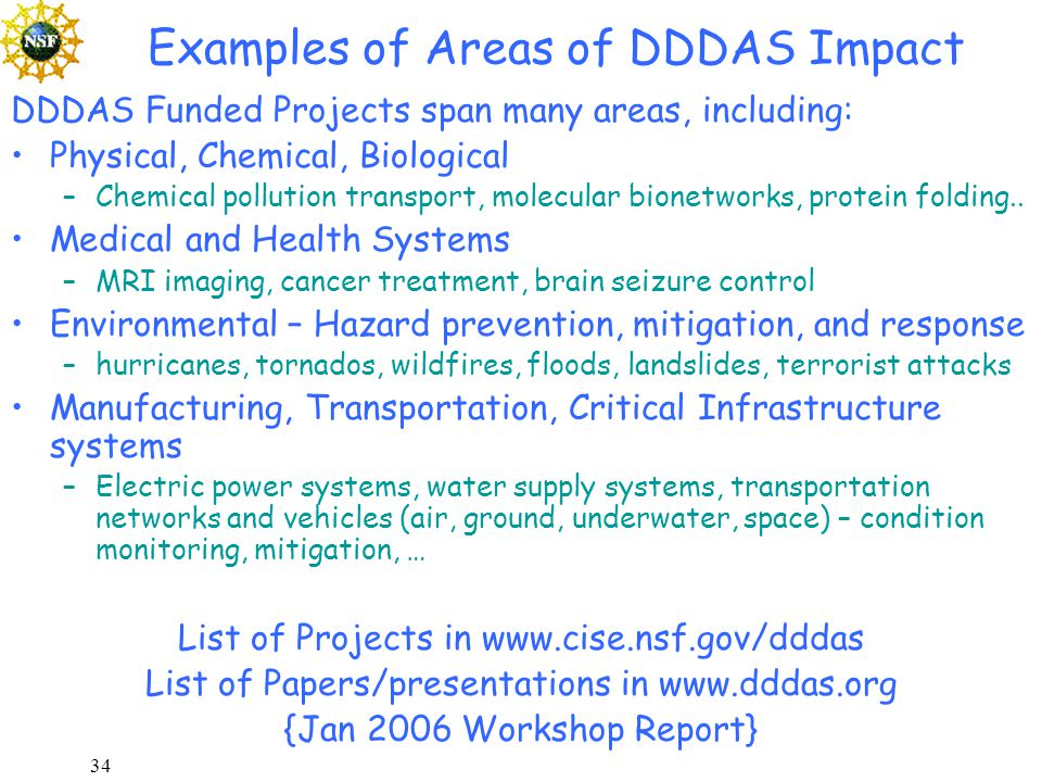 34 Examples of Areas of DDDAS Impact DDDAS Funded Projects span many areas, including: Physical, Chemical, Biological –Chemical pollution transport, molecular bionetworks, protein folding..