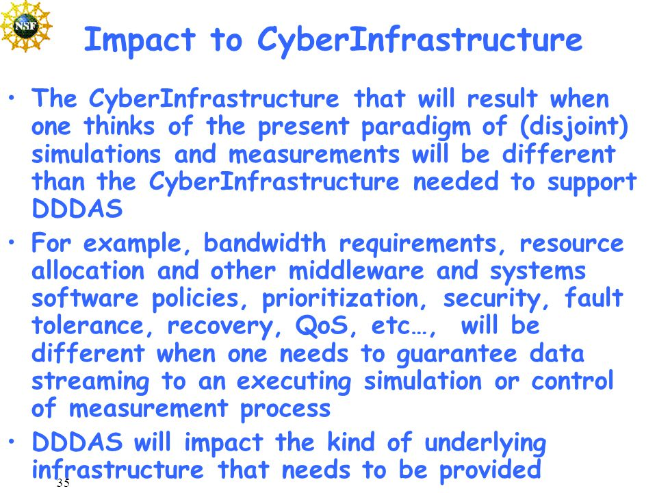 35 Impact to CyberInfrastructure The CyberInfrastructure that will result when one thinks of the present paradigm of (disjoint) simulations and measurements will be different than the CyberInfrastructure needed to support DDDAS For example, bandwidth requirements, resource allocation and other middleware and systems software policies, prioritization, security, fault tolerance, recovery, QoS, etc…, will be different when one needs to guarantee data streaming to an executing simulation or control of measurement process DDDAS will impact the kind of underlying infrastructure that needs to be provided