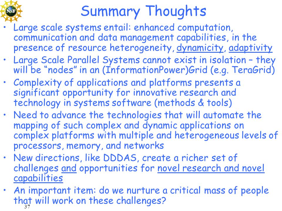 37 Summary Thoughts Large scale systems entail: enhanced computation, communication and data management capabilities, in the presence of resource heterogeneity, dynamicity, adaptivity Large Scale Parallel Systems cannot exist in isolation – they will be nodes in an (InformationPower)Grid (e.g.