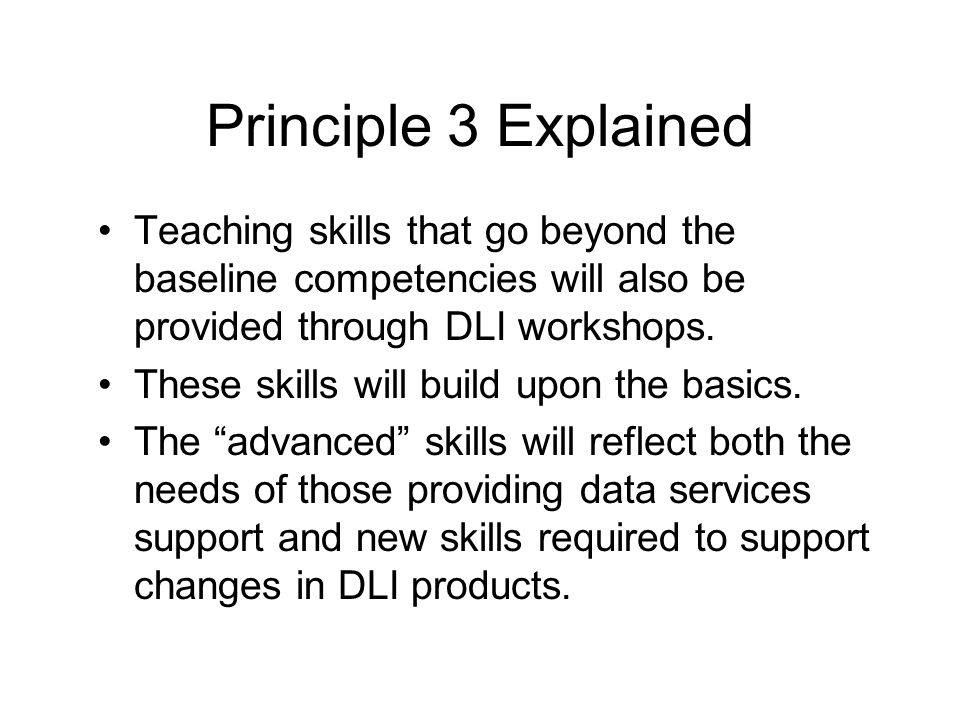Principle 3 Explained Teaching skills that go beyond the baseline competencies will also be provided through DLI workshops.