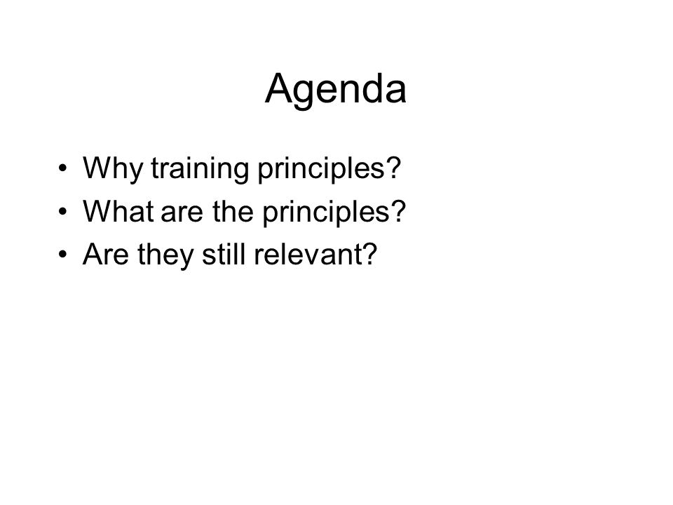 Agenda Why training principles What are the principles Are they still relevant