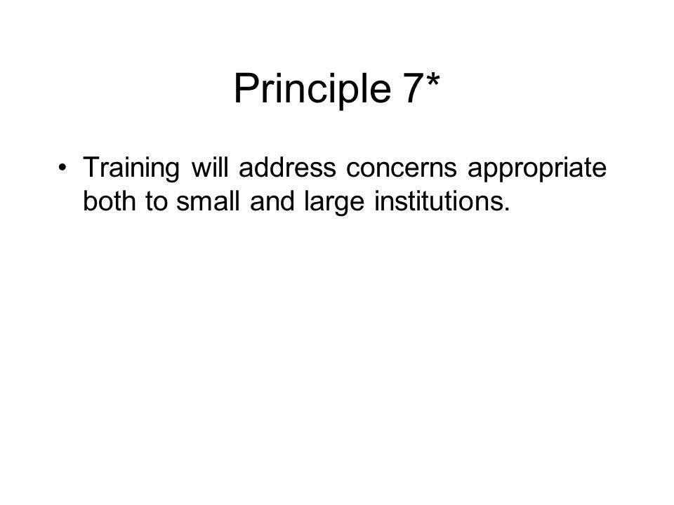 Principle 7* Training will address concerns appropriate both to small and large institutions.